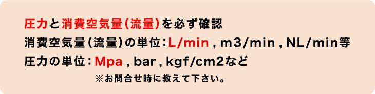 エアーコンプレッサー選定の際は、圧力と消費空気量(流量)を必ず確認してください。消費空気量(流量)の単位はL/min,m3/min,NL/minなど。圧力の単位はMPa,bar,kgf/m2等